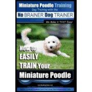 Miniature Poodle Training Dog Training with the No Brainer Dog Trainer We Make It That Easy!: How to Easily Train Your Miniature Poodle
