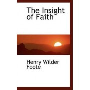 The Insight of Faith by Henry Wilder Foote