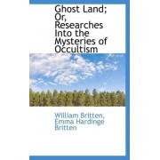 Ghost Land; Or, Researches Into the Mysteries of Occultism by William Britten