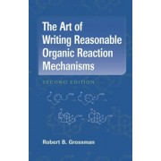 The Art of Writing Reasonable Organic Reaction Mechanisms by Robert B. Grossman
