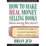 How to Make Real Money Selling Books (without Worrying About Returns) by Brian Jud