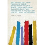 Argot and Slang; A New French and English Dictionary of the Cant Words, Quaint Expressions, Slang Terms and Flash Phrases Used in the High and Low Life of Old and New Paris by Barrere Albert
