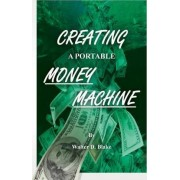 Creating a Portable Money Machine by Walter D Blake