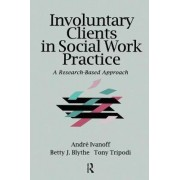 Involuntary Clients in Social Work Practice by Andre M. Ivanoff