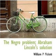 The Negro Problem; Abraham Lincoln's Solution by William P Pickett