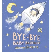 Bye-Bye Baby Brother! by Sheena Dempsey