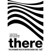 I Don't Know Where I'm Going, But I Want to Be There: The Expanding Field of Graphic Design 1900-2020