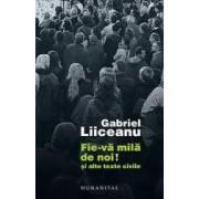 Fie-Va Mila De Noi Si Alte Texte Civile - Gabriel Liiceanu