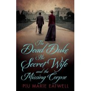 The Dead Duke, His Secret Wife and the Missing Corpse by Piu Marie Eatwell