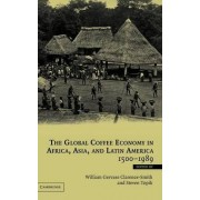 The Global Coffee Economy in Africa, Asia, and Latin America, 1500-1989 by William Gervase Clarence-Smith