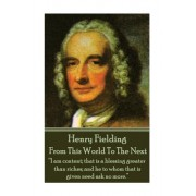 "Henry Fielding - From This World to the Next: ""I Am Content; That Is a Blessing Greater Than Riches; And He to Whom That Is Given Need Ask No More."""