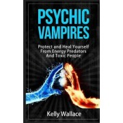 Psychic Vampires - How to Protect and Heal Yourself from Energy Predators by Kelly Wallace