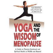 Yoga and the Wisdom of Menopause: A Guide to Physical, Emotional and Spiritual Health at Midlife and Beyond
