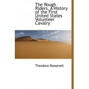 The Rough Riders, a History of the First United States Volunteer Cavalry by IV Theodore Roosevelt