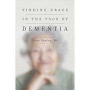 Finding Grace in the Face of Dementia by John Dunlop