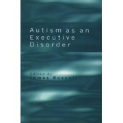 Autism as an Executive Disorder by James P. Russell