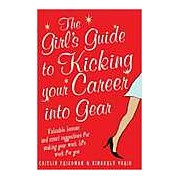 The Girl's Guide to Kicking Your Career into Gear: Valuable Lessons and Smart Suggestions for Making Your Work Life Work for You