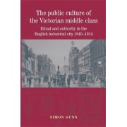 The Public Culture of the Victorian Middle Class by Simon Gunn