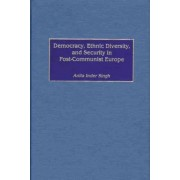 Democracy, Ethnic Diversity and Security in Post-communist Europe by Anita Inder Singh