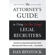 The Attorney's Guide to Using (or Not Using) Legal Recruiters: Answers to Important Questions Most Attorneys Don't Know to Ask ... But Should