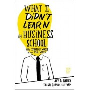 What I Didn't Learn in Business School by Jay B. Barney