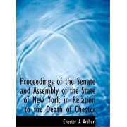 Proceedings of the Senate and Assembly of the State of New York in Relation to the Death of Chester by Chester Alan Arthur