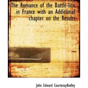 The Romance of the Battle-Line in France with an Additional Chapter on the Results by John Edward Courtenaybodley