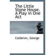 The Little Stone House. a Play in One Act by Calderon George