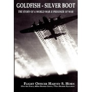 Goldfish Silver Boot - The Story of a World War II Prisoner of War by Harvey S Horn