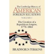 The Cambridge History of American Foreign Relations: Volume 1, the Creation of a Republican Empire, 1776-1865 by Bradford Perkins
