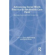 Advancing Social Work Practice in the Health Care Field by Gary Rosenberg