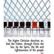 The Higher Christian Doctrine; Or, God the Father, Through Christ the Son, by the Spirit, the Life a by M a