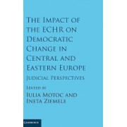 The Impact of the ECHR on Democratic Change in Central and Eastern Europe by Iulia Motoc