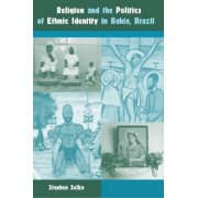 Religion and the Politics of Ethnic Identity in Bahia, Brazil by Stephen Selka