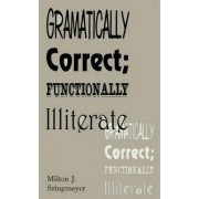 Grammatically Correct; Functionally Illiterate by Milton J. Stringmeyer