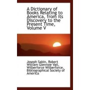 A Dictionary of Books Relating to America, from Its Discovery to the Present Time, Volume V by Wilberforce Wilberforce