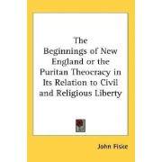 The Beginnings of New England or the Puritan Theocracy in Its Relation to Civil and Religious Liberty by John Fiske