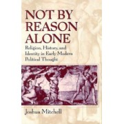 Not by Reason Alone by Joshua Mitchell