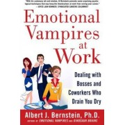 Emotional Vampires at Work: Dealing with Bosses and Coworkers Who Drain You Dry by Albert J. Bernstein