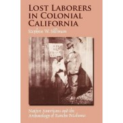 Lost Laborers in Colonial California by Stephen W. Silliman