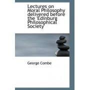 Lectures on Moral Philosophy Delivered Before the 'Edinburg Philosophical Society' by George Combe