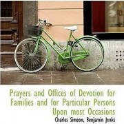 Prayers and Offices of Devotion for Families and for Particular Persons Upon Most Occasions by Charles Simeon