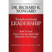 Transformational Leadership How to Lead from Your Strengths and Maximize Your Impact by Richard Nongard