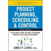 Project Planning, Scheduling, and Control: The Ultimate Hands-On Guide to Bringing Projects in On Time and On Budget by James P. Lewis