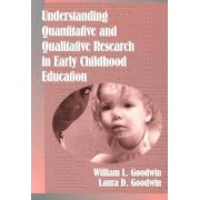 Understanding Quantitative and Qualitative Research in Early Childhood Education by William L. Goodwin