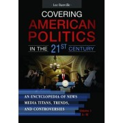 Covering American Politics in the 21st Century [2 Volumes]: An Encyclopedia of News Media Titans, Trends, and Controversies