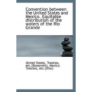 Convention Between the United States and Mexico. Equitable Distribution of the Waters of the Rio Gra by Etc (Roosevelt) Unite States Treaties