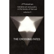 Narrative Art and Poetry in the Books of Samuel: The Crossing Fates (I Sam. 13-31 & II Sam. 1) Vol II by Jan P. Fokkelman