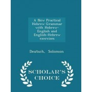 A New Practical Hebrew Grammar with Hebrew-English and English-Hebrew Exercises - Scholar's Choice Edition by Deutsch Solomon