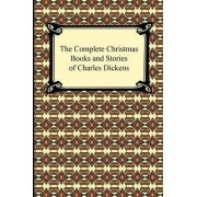 The Complete Christmas Books and Stories of Charles Dickens by Charles Dickens